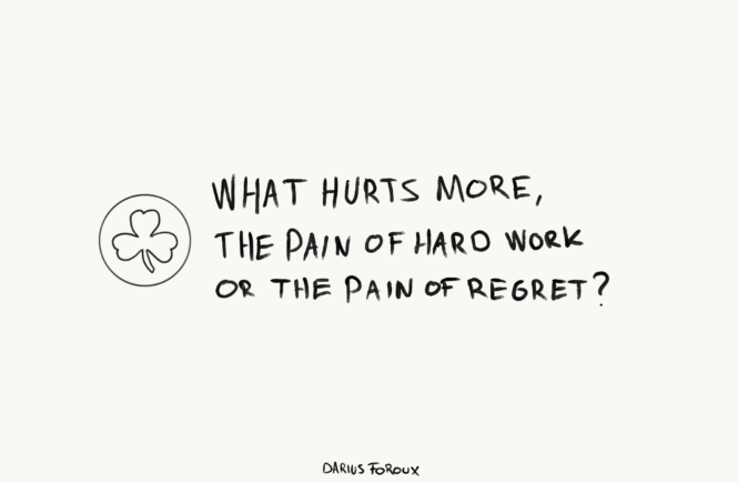 What hurts more. The pain of hard work or the pain ofregret